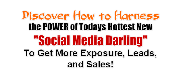 Discover How to Harnessthe POWER of Todays Hottest New Social Media DarlingTo Get More Exposure, Leads, and Sales!